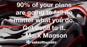90% of your plans are going to fail no matter what you do. Get used to it. - Mark Manson