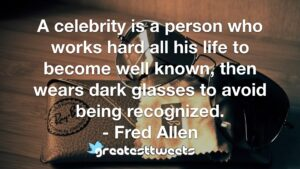 A celebrity is a person who works hard all his life to become well known, then wears dark glasses to avoid being recognized. - Fred Allen