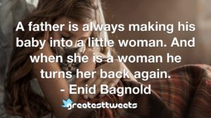 A father is always making his baby into a little woman. And when she is a woman he turns her back again. - Enid Bagnold