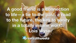A good friend is a connection to life—a tie to the past, a road to the future, the key to sanity in a totally insane world. - Lois Wyse