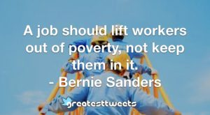 A job should lift workers out of poverty, not keep them in it. - Bernie Sanders