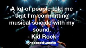 A lot of people told me that I'm committing musical suicide with my sound. - Kid Rock