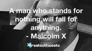 A man who stands for nothing will fall for anything. - Malcolm X
