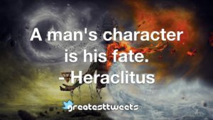 A man's character is his fate. - Heraclitus