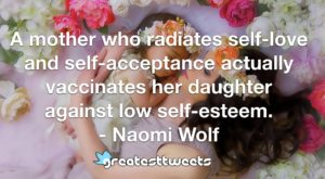 A mother who radiates self-love and self-acceptance actually vaccinates her daughter against low self-esteem. - Naomi Wolf
