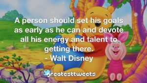 A person should set his goals as early as he can and devote all his energy and talent to getting there. - Walt Disney