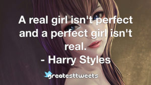 A real girl isn't perfect and a perfect girl isn't real. - Harry Styles