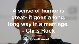 A sense of humor is great- it goes a long, long way in a marriage. - Chris Rock