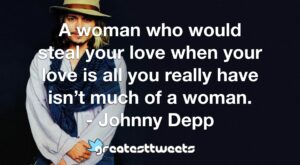 A woman who would steal your love when your love is all you really have isn't much of a woman. - Johnny Depp