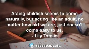Acting childish seems to come naturally, but acting like an adult, no matter how old we are, just doesn't come easy to us. - Lily Tomlin