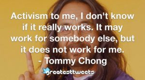 Activism to me, I don't know if it really works. It may work for somebody else, but it does not work for me. - Tommy Chong