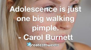 Adolescence is just one big walking pimple. - Carol Burnett