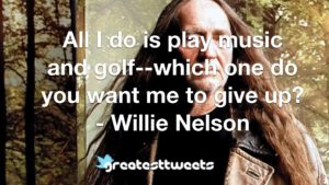 All I do is play music and golf--which one do you want me to give up? - Willie Nelson