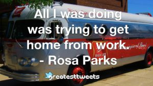 All I was doing was trying to get home from work. - Rosa Parks