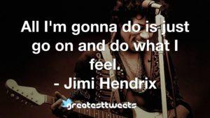 All I'm gonna do is just go on and do what I feel. - Jimi Hendrix