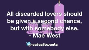 All discarded lovers should be given a second chance, but with somebody else. - Mae West