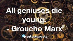 All geniuses die young. - Groucho Marx