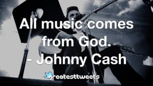 All music comes from God. - Johnny Cash