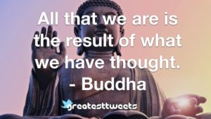 All that we are is the result of what we have thought. - Buddha