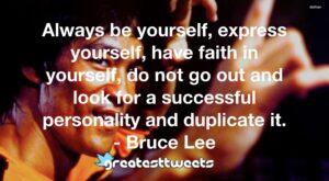 Always be yourself, express yourself, have faith in yourself, do not go out and look for a successful personality and duplicate it. - Bruce Lee