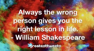 Always the wrong person gives you the right lesson in life. - William Shakespeare