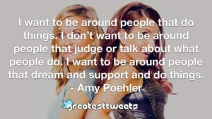 I want to be around people that do things. I don't want to be around people that judge or talk about what people do. I want to be around people that dream and support and do things.- Amy Poehler.001