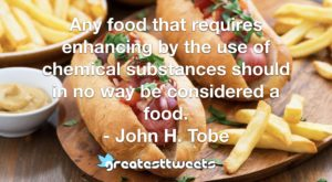 Any food that requires enhancing by the use of chemical substances should in no way be considered a food. - John H. Tobe