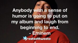 Anybody with a sense of humor is going to put on my album and laugh from beginning to end. - Eminem