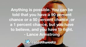 Anything is possible. You can be told that you have a 90 percent chance or a 50 percent chance, or a 1 percent chance, but you have to believe, and you have to fight. - Lance Armstrong