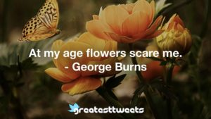 At my age flowers scare me. - George Burns