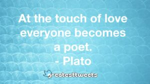 At the touch of love everyone becomes a poet. - Plato