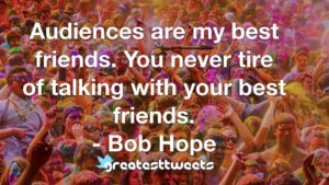 Audiences are my best friends. You never tire of talking with your best friends. - Bob Hope