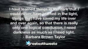 I have learned things in the dark that I could never have learned in the light, things that have saved my life over and over again, so that there is really only one logical conclusion. I need darkness as much as I need light.- Barbara Brown Taylor.001