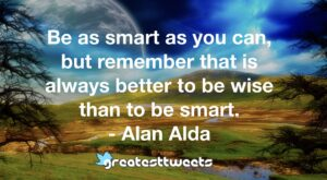 Be as smart as you can, but remember that is always better to be wise than to be smart. - Alan Alda