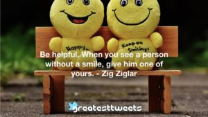 Be helpful. When you see a person without a smile, give him one of yours. - Zig Ziglar