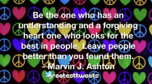 Be the one who has an understanding and a forgiving heart one who looks for the best in people. Leave people better than you found them. - Marvin J. Ashton