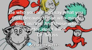 Be who you are and say what you feel. Because those who mind, don't matter. And those who matter, don't mind. - Dr. Seuss