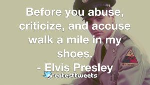 Before you abuse, criticize, and accuse walk a mile in my shoes. - Elvis Presley