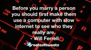 Before you marry a person you should first make them use a computer with slow internet to see who they really are. - Will Ferrell