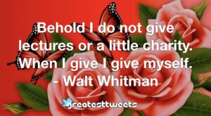 Behold I do not give lectures or a little charity. When I give I give myself. - Walt Whitman
