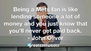 Being a Mets fan is like lending someone a lot of money and you just know that you'll never get paid back. - John Oliver
