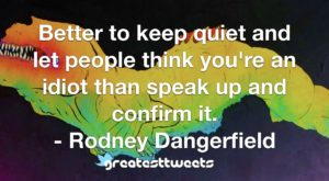 Better to keep quiet and let people think you're an idiot than speak up and confirm it. - Rodney Dangerfield
