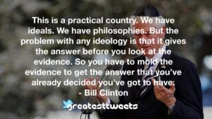 This is a practical country. We have ideals. We have philosophies. But the problem with any ideology is that it gives the answer before you look at the evidence. So you have to mold the evidence to get the answer that you've already decided you've got to have.- Bill Clinton.001