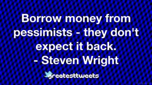 Borrow money from pessimists - they don't expect it back. - Steven Wright