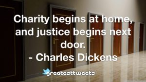 Charity begins at home, and justice begins next door. - Charles Dickens