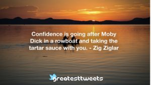 Confidence is going after Moby Dick in a rowboat and taking the tartar sauce with you. - Zig Ziglar
