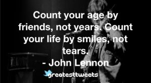 Count your age by friends, not years. Count your life by smiles, not tears. - John Lennon