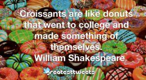 Croissants are like donuts that went to college and made something of themselves. - William Shakespeare