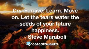 Cry. Forgive. Learn. Move on. Let the tears water the seeds of your future happiness. - Steve Maraboli