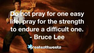 Do not pray for one easy life, pray for the strength to endure a difficult one. - Bruce Lee